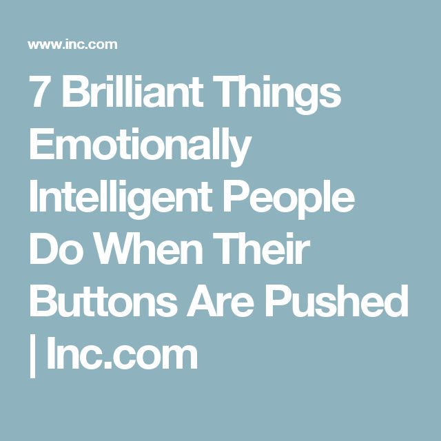 7 Brilliant Things Emotionally Intelligent People Do When Their Buttons Are Pushed | Inc.com