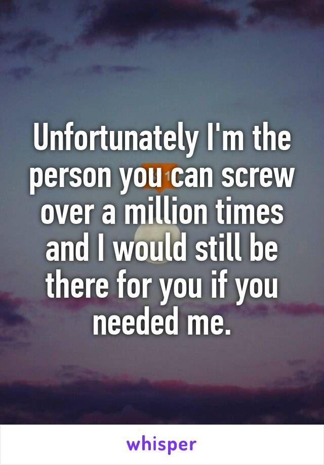 Unfortunately I'm the person you can screw over a million times and I would still be there for you if you needed me.