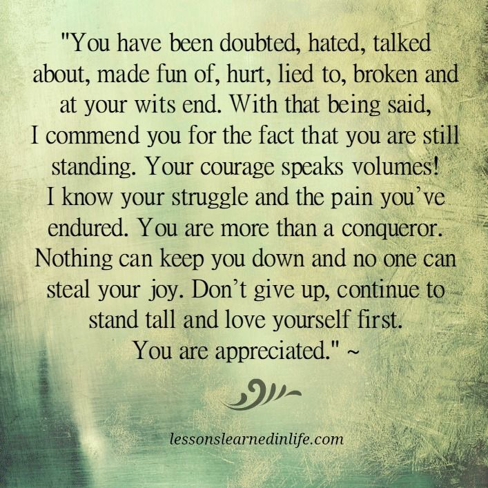 """""""You have been doubted, hated, talked about, made fun of, hurt, lied to, broken, and at your wits end. With that being said, I commend you for the fact that you are still standing. Your courage speaks volumes.  I know your struggle & the pain you've endured.  You are more than a conqueror.  Nothing can keep you down & no one can steal your joy.  Don't give up, continue to stand tall & love yourself first.  You are appreciated.  ~ Anonymous"""