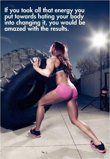 If you took all of that energy youput toward hating your bodyinto changing it, you would beamazed with the results.