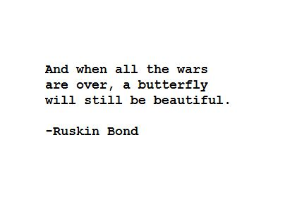 """And when all the wars are over, a butterfly will still be beautiful"" -Ruskin Bond"