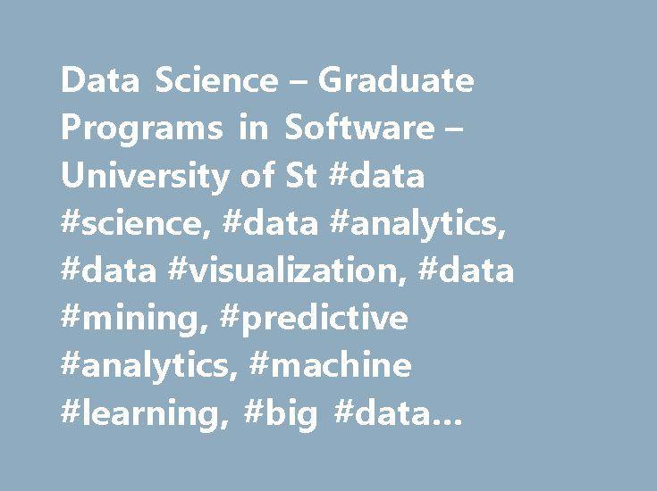 Data Science – Graduate Programs in Software – University of St #data #science, #data #analytics, #data #visualization, #data #mining, #predictive #analytics, #machine #learning, #big #data #architecture http://fiji.nef2.com/data-science-graduate-programs-in-software-university-of-st-data-science-data-analytics-data-visualization-data-mining-predictive-analytics-machine-learning-big-data-architect/  # Graduate Programs in Software M.S. in Data Science The M.S. degree in Data Science p…