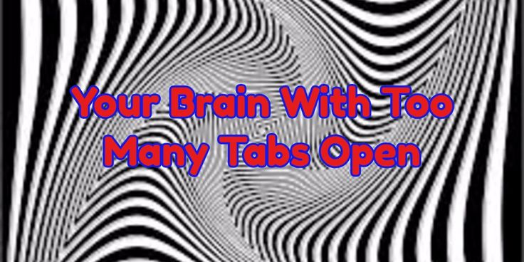 Your Brain With Too Many Tabs Open