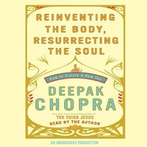 Reinventing the Body, Resurrecting the Soul: How to Create a New Self | [Deepak Chopra]