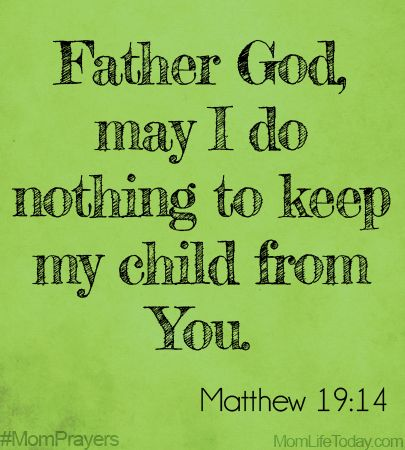Father God, may I do nothing to keep my child from You. Matthew 19:14 #MomPrayers Mom Blog