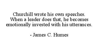 Churchill wrote his own speeches. When a leader does that he becomes emotionally invested with his utterances. - James C. Humes