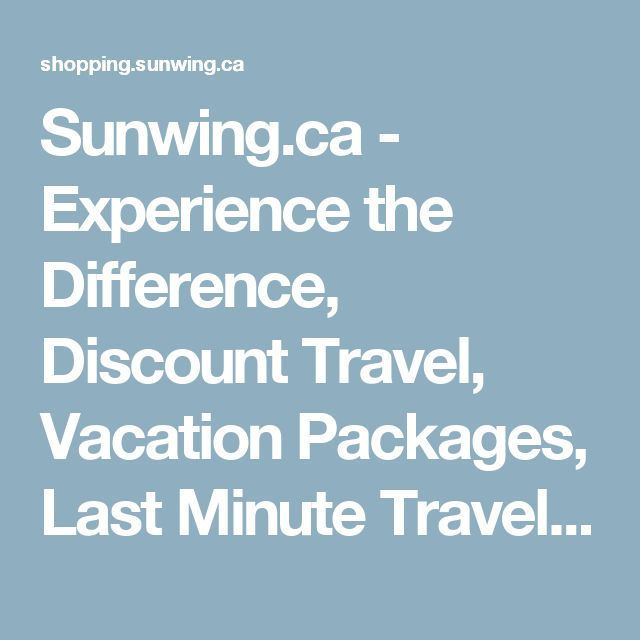 Sunwing.ca - Experience the Difference, Discount Travel, Vacation Packages,     Last Minute Travel Deals, All Inclusive Vacations, Fly Cheap, Hotels, Resorts,     Car Rentals