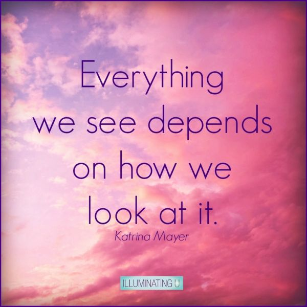 Inspirational Quotes About Positive: Everything We See Depends On How We Look At It. Katrina