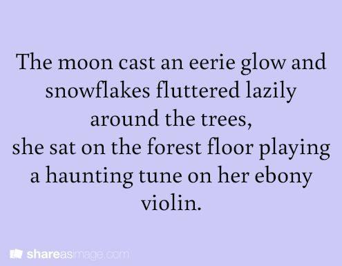 The moon cast an eerie glow and snowflakes fluttered lazily around the trees, she sat on the forest floor playing a haunting tune on her ebony violin.