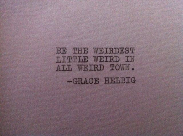 Be the weirdest little weird in all weird town - Grace Helbig