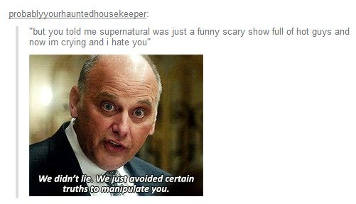 """""""But you told me Supernatural was just a funny scary show full of hot guys and now I'm crying and I hate you."""""""