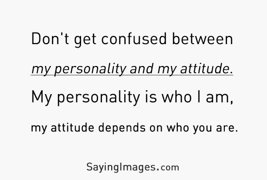 Don't get confused between my personality and my attitude