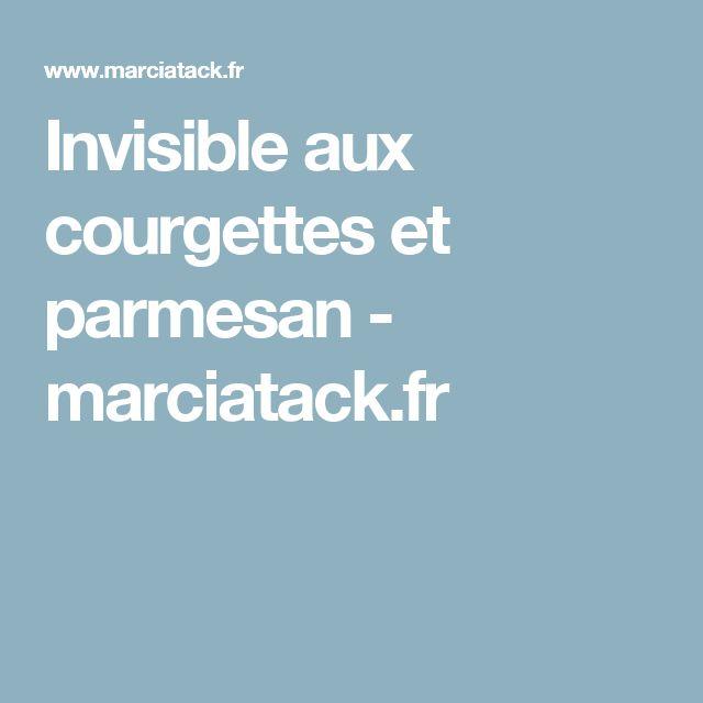 Invisible aux courgettes et parmesan - marciatack.fr