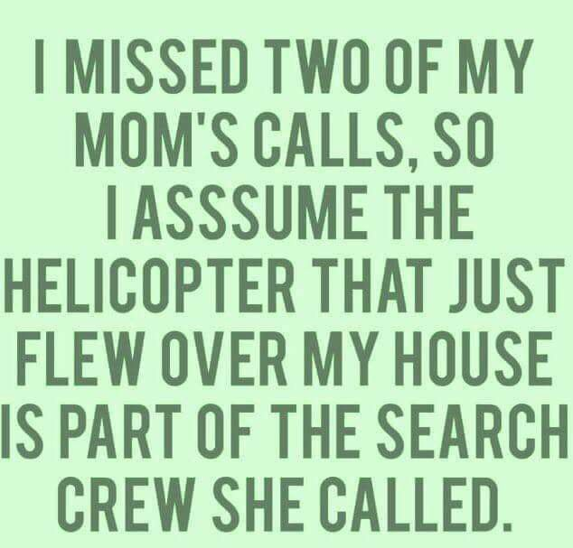 I Missed Two Of My Mom S Calls So I Assume The The Helicopter That Just Flew Over My House Is Part Of The Search Cre Funny Quotes Sarcastic Quotes Mom Quotes