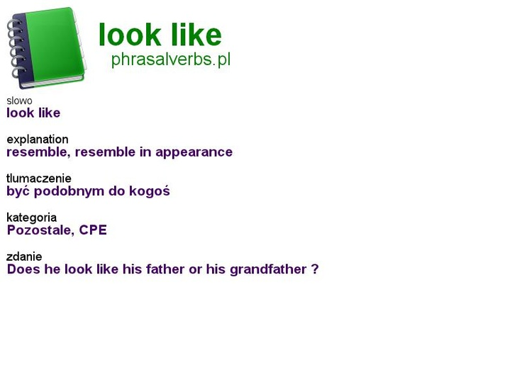 #phrasalverbs.pl, word: #look like, explanation: resemble, resemble in appearance, translation: być podobnym do kogoś