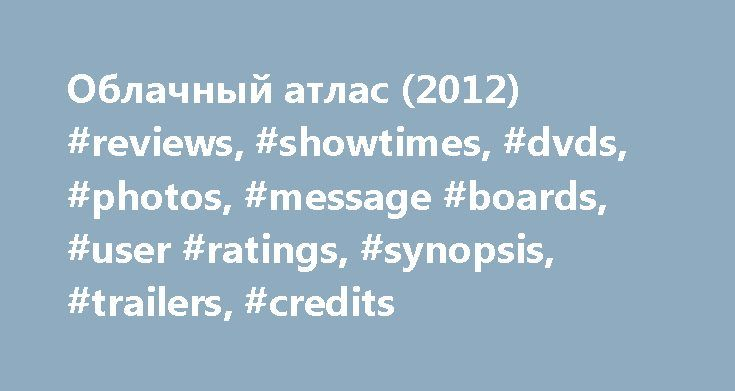 Облачный атлас (2012) #reviews, #showtimes, #dvds, #photos, #message #boards, #user #ratings, #synopsis, #trailers, #credits http://renta.nef2.com/%d0%be%d0%b1%d0%bb%d0%b0%d1%87%d0%bd%d1%8b%d0%b9-%d0%b0%d1%82%d0%bb%d0%b0%d1%81-2012-reviews-showtimes-dvds-photos-message-boards-user-ratings-synopsis-trailers-credits/  # The leading information resource for the entertainment industry Облачный атлас (2012 ) Trivia Luisa Rey's parents Lester and Judith Rey appear to be a tip of the hat to science…