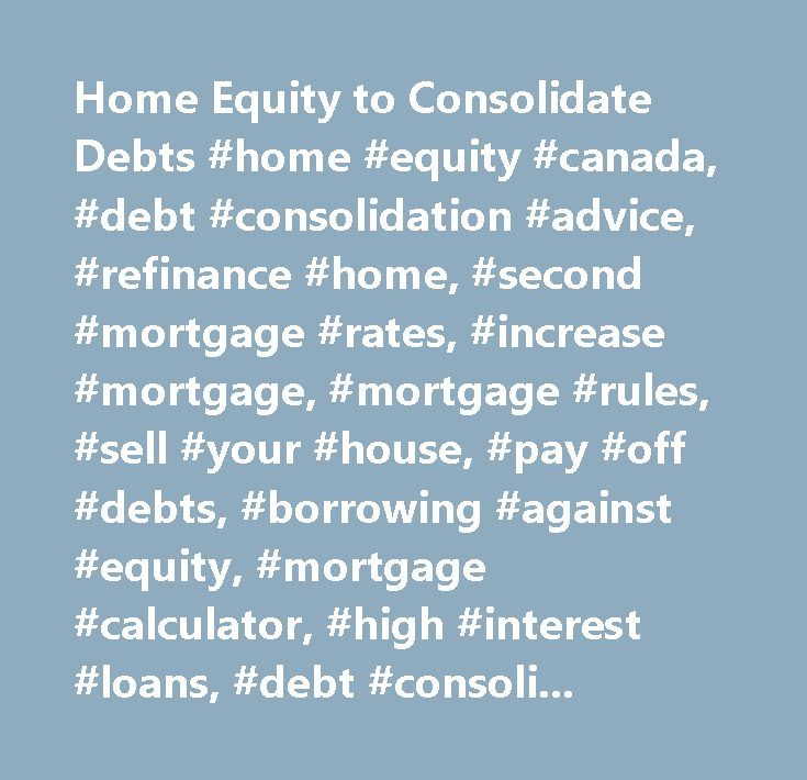 Home Equity to Consolidate Debts #home #equity #canada, #debt #consolidation #advice, #refinance #home, #second #mortgage #rates, #increase #mortgage, #mortgage #rules, #sell #your #house, #pay #off #debts, #borrowing #against #equity, #mortgage #calculator, #high #interest #loans, #debt #consolidation #companies…