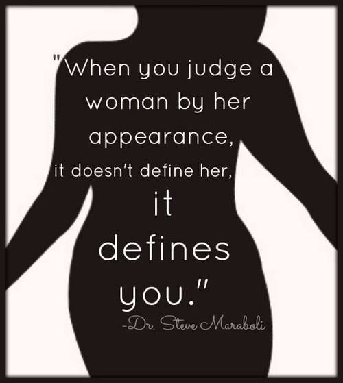 """""""When you judge a woman by her appearance, it doesn't define her. It Defines YOU."""""""