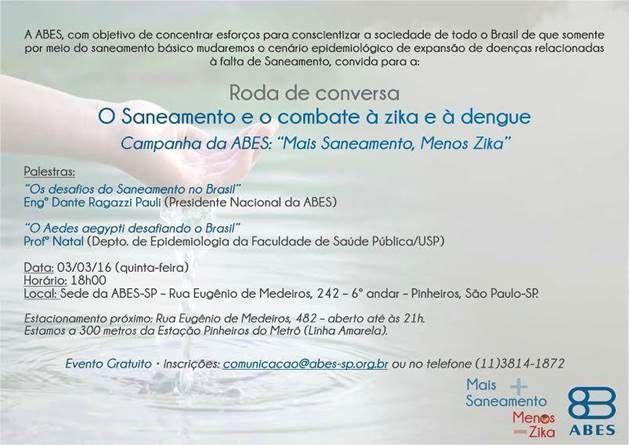 """Inscrições abertas para a roda de conversa """"O Saneamento e o combate à zika e à dengue"""". O evento, organizado pela ABES (Associação Brasileira de Engenharia Sanitária e Ambiental), faz parte da campanha """"Mais Saneamento, Menos Zika"""". Inscreva-se: comunicação@abes-sp.org.br / (11) 3814-1872"""