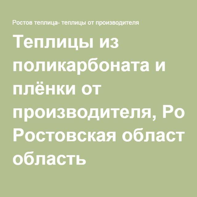Теплицы из поликарбоната и плёнки от производителя, Ростовская область