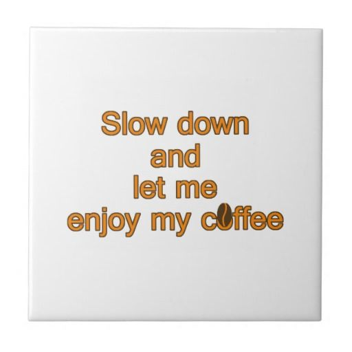 Slow down and let me enjoy my coffee -- quote ceramic tiles