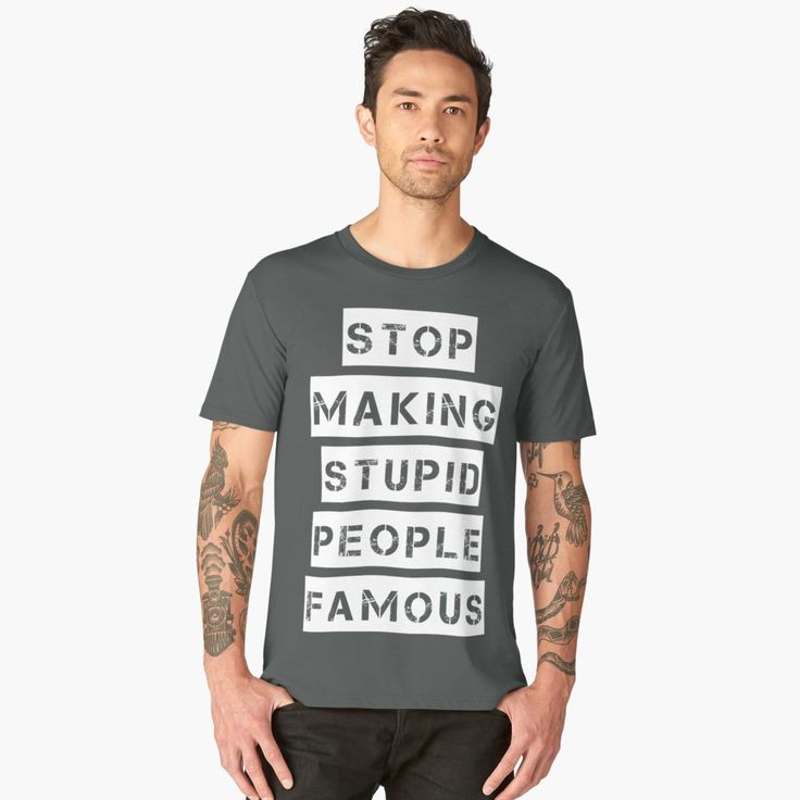 Stop Making Stupid People Famous T-Shirt by StilleSkygger  #stopmakingstupidpeoplefamous #tshirt #giftforhim #singer #musician #mantshirt #quotes #sarcasm #sarcastictshirt #stupidity #stupid