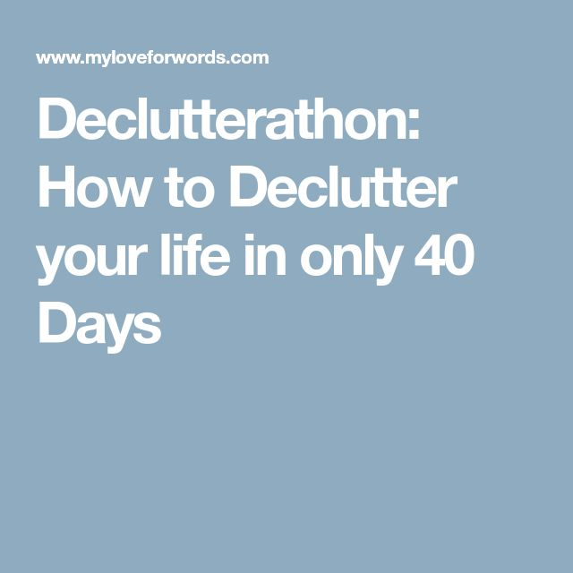 Declutterathon: How to Declutter your life in only 40 Days #declutteryourlife
