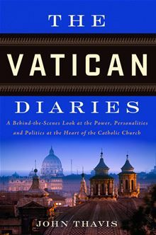 The Vatican Diaries - A Behind-the-Scenes Look at the Power, Personalities and Politics at the Heart of the Catholic Church  By: John Thavis