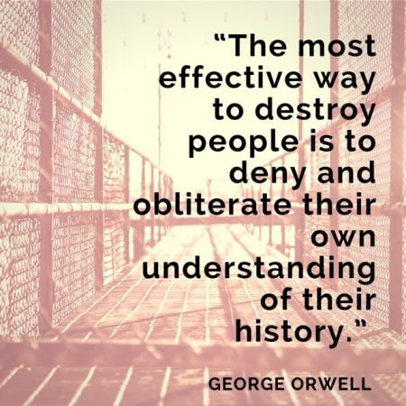 """George Orwell Quote """"The Most Effective Way to Destroy People is to Deny and Obliterate Their History"""""""