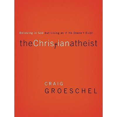 The Christian Atheist: Believing in God but Living As If He Doesn't Exist by Craig Groeschel — Reviews, Discussion, Bookclubs, Lists