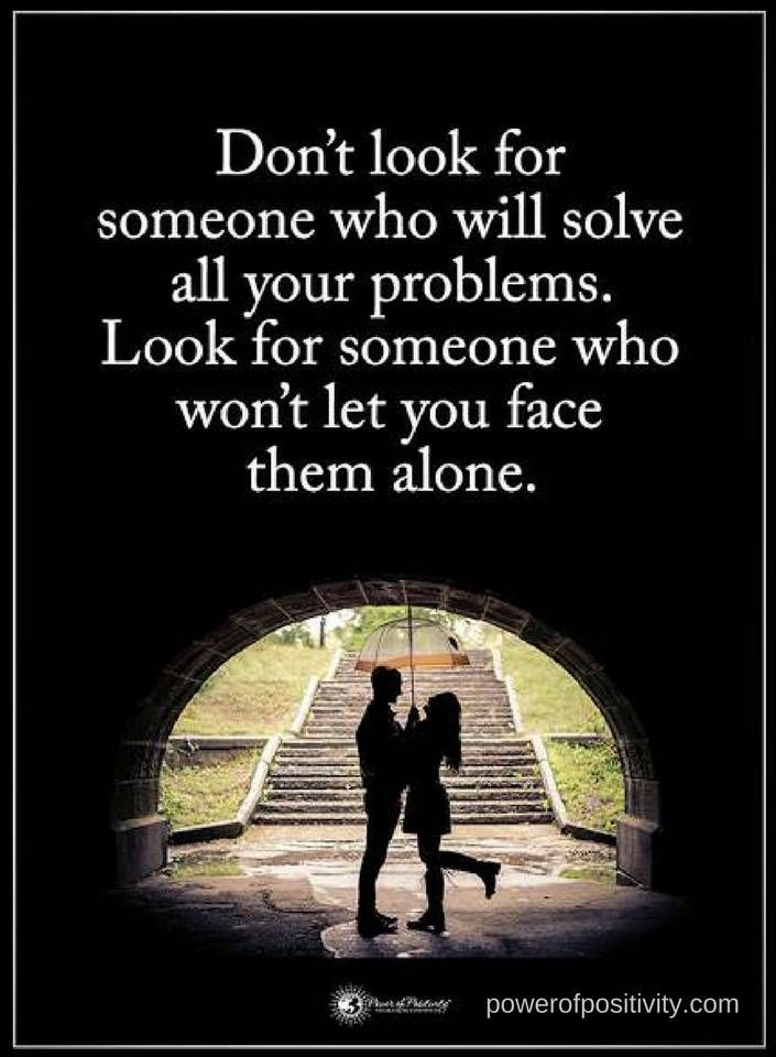 Quotes Don't look for someone who will solve all your problems. Look for someone who won't let you face them alone.