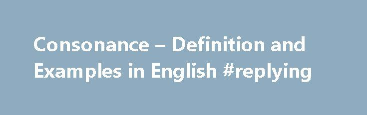 Consonance – Definition and Examples in English #replying http://reply.remmont.com/consonance-definition-and-examples-in-english-replying/  consonance (word sounds) By Richard Nordquist. Grammar & Composition Expert Richard Nordquist, Ph.D. in English, is professor emeritus of rhetoric and English at Armstrong Atlantic State University and the author of two grammar and composition textbooks for college freshmen, Writing Exercises (Macmillan) and Passages: A Writer s Guide (St. Martin s…