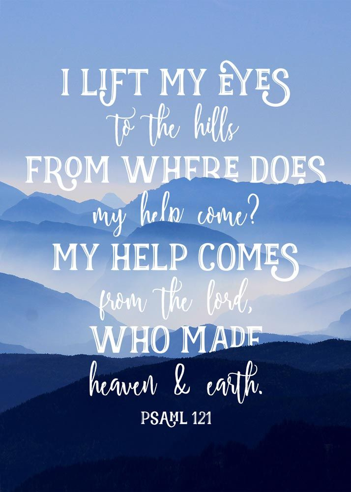 I lift my eyes to the hills from where does my help come? my help comes from the Lord, who made heaven and earth.