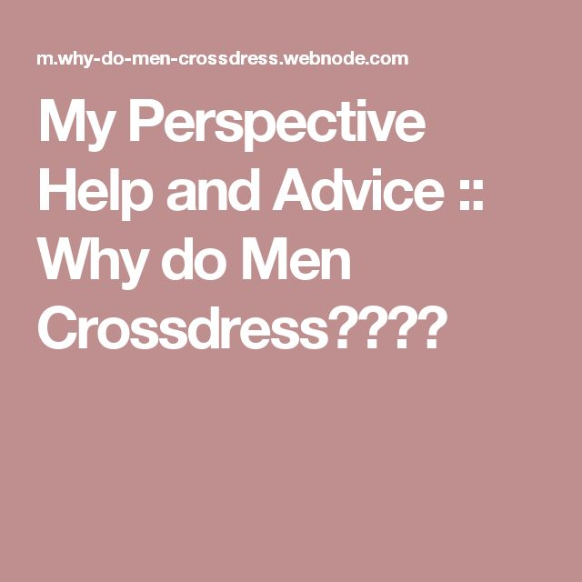 My Perspective Help and Advice :: Why do Men Crossdress????