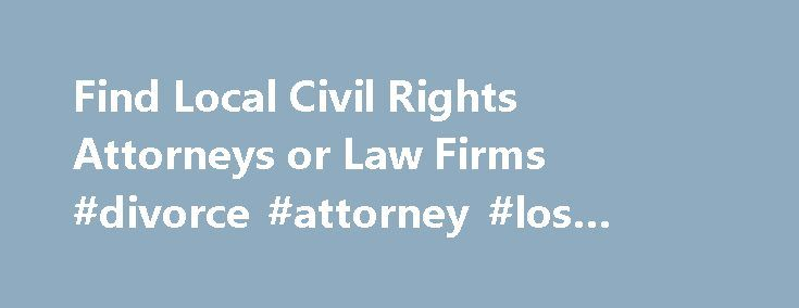 Find Local Civil Rights Attorneys or Law Firms #divorce #attorney #los #angeles http://attorney.remmont.com/find-local-civil-rights-attorneys-or-law-firms-divorce-attorney-los-angeles/  #civil rights attorney Find a Civil Rights Lawyer or Law Firm by State Every person has certain civil rights, granted to the by the U.S. Constitution, Bill of Rights, the Civil Rights Act of 1964 and other federal, state and local laws. Civil rights laws deal with a variety of topics, including human rights…
