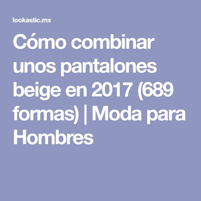 Cómo combinar unos pantalones beige en 2017 (689 formas) | Moda para Hombres
