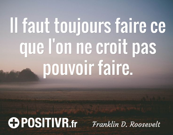 Il faut toujours faire ce que l'on ne croit pas pouvoir faire. / Franklin D. Roosevelt