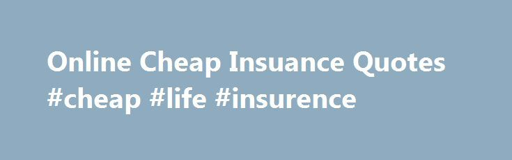 Online Cheap Insuance Quotes #cheap #life #insurence http://illinois.remmont.com/online-cheap-insuance-quotes-cheap-life-insurence/  # Quotes from Cheap Insurance Answer some simple questions on our web based comparative rating software, and get INSTANT automobile and homeowner rate results. Evaluate a variety of coverage plans from several companies. Find the coverage you like, and in most cases we can get the documents delivered right to your e-mail inbox. Often in as little as 20 minutes…