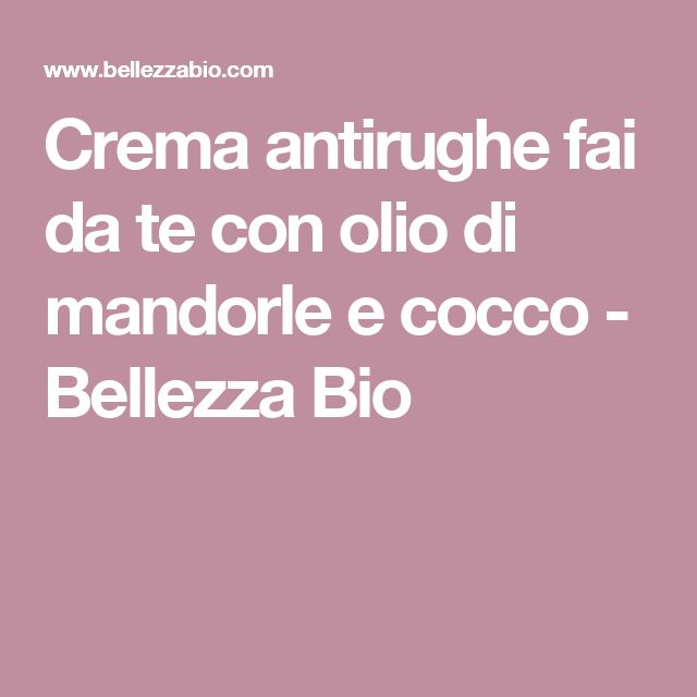 Crema antirughe fai da te con olio di mandorle e cocco - Bellezza Bio