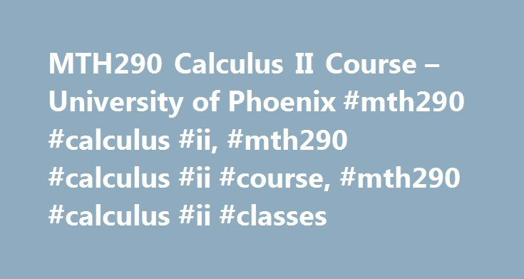 MTH290 Calculus II Course – University of Phoenix #mth290 #calculus #ii, #mth290 #calculus #ii #course, #mth290 #calculus #ii #classes http://malawi.remmont.com/mth290-calculus-ii-course-university-of-phoenix-mth290-calculus-ii-mth290-calculus-ii-course-mth290-calculus-ii-classes/  # Calculus II This course examines integral calculus topics. Students are presented with integration techniques for functions of one variable and more applications of definite integrals. Students explore numerical…