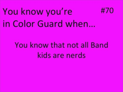 You Know You're In Color Guard When #70: You know that not all Band kids are nerds