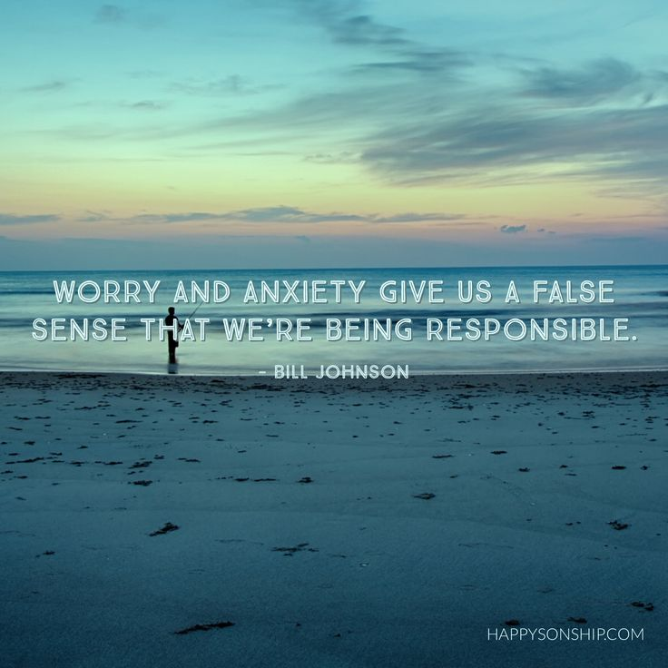 Worry and anxiety give us a false sense that we're being responsible. - Bill Johnson
