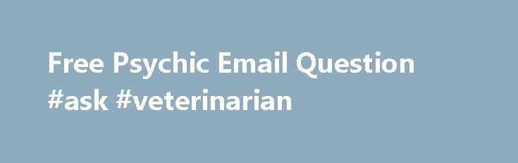 Free Psychic Email Question #ask #veterinarian http://questions.remmont.com/free-psychic-email-question-ask-veterinarian/  #ask a free psychic question # Free Psychic Email Question Today the life is full of worries. At workplace, we not only think about how to finish our tasks well, but we also should know how to treat people, and overcome hard times in work. At home, we are not completely comfortable since we have...