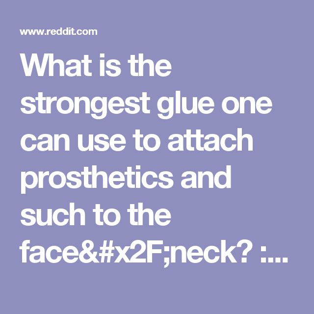 What is the strongest glue one can use to attach prosthetics and such to the face/neck? : sfx