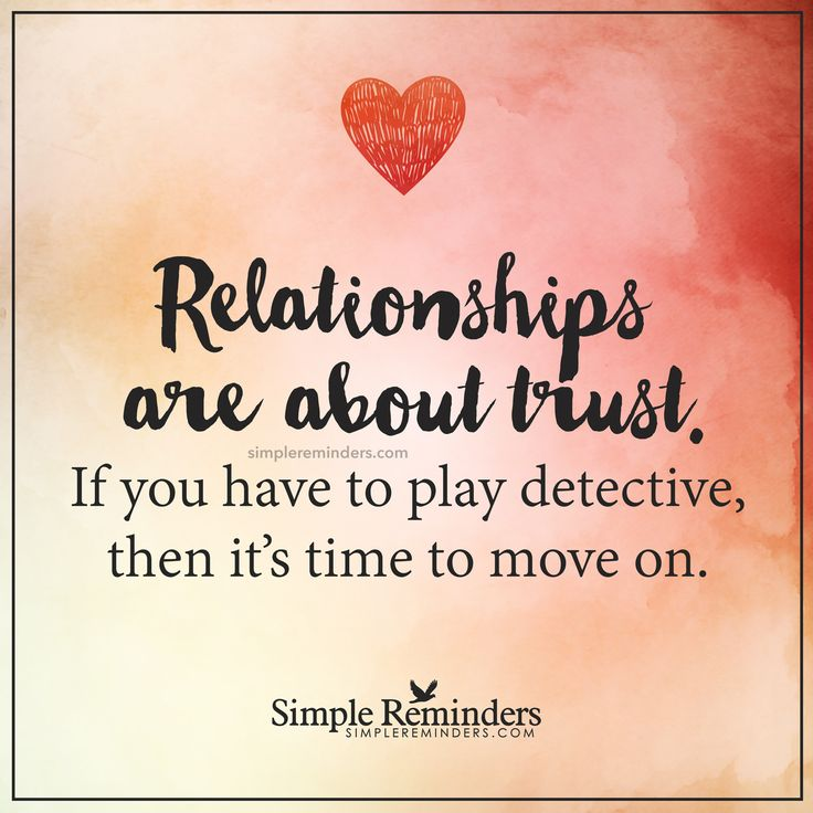 Relationships are about trust Relationships are about trust. If you have to play detective, then it��s time to move on. — Unknown Author
