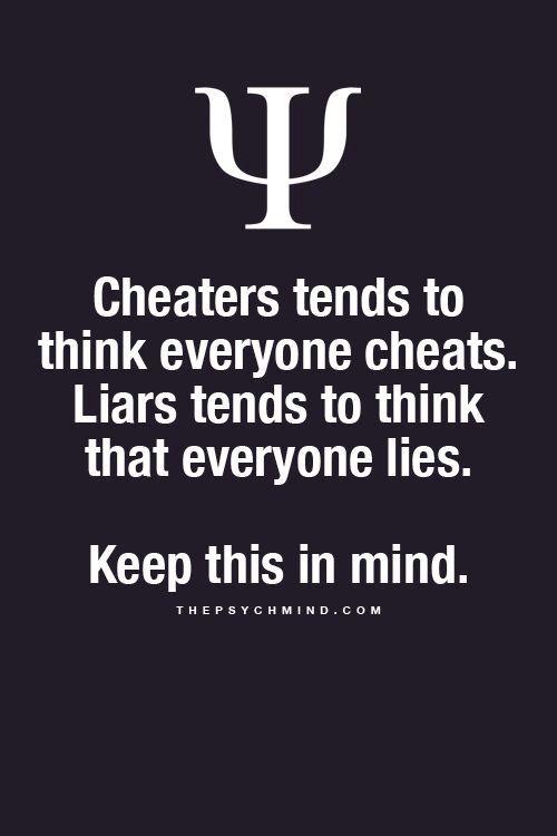 Los tramposos tienden a pensar que todo el mundo engaña. Los mentirosos tienden a pensar que todo el mundo miente. Mantén esto en mente