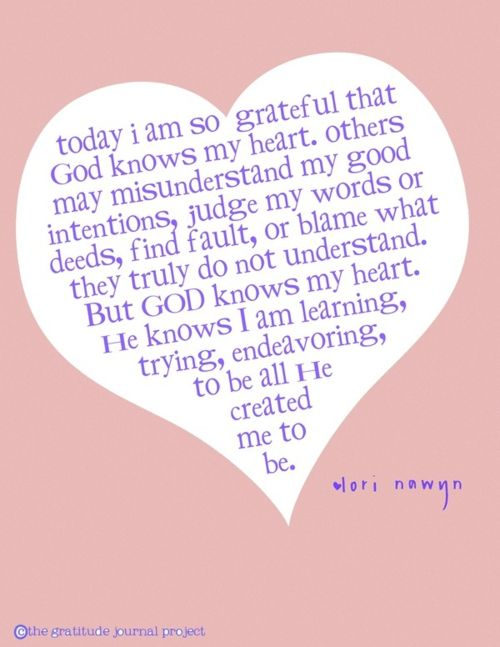 Today I am so grateful that God knows my heart. Other may misunderstand my good intentions, judge my words or deeds, find fault or blame what they truly do not understand. But God knows my heart. He knows I am learning, trying, endeavoring, to be all He created me to be.