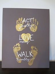 From This Glorious Day: Act Justly, Love Mercy, Walk Humbly- with hand and footprints from your child. Wonderful Mothers Day/Grandma Day gift!!! Could break into multiple prints or have each child contribute and group all of them together.
