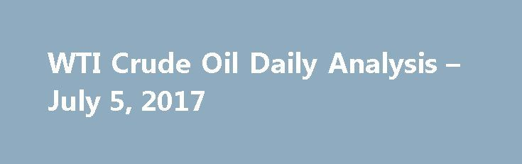 WTI Crude Oil Daily Analysis – July 5, 2017 http://betiforexcom.livejournal.com/25985348.html  On Wednesday, the Oil firms were determined over the geopolitical tensions that exist in the Korean peninsula and the Middle East, in spite the prices...The post WTI Crude Oil Daily Analysis – July 5, 2017 appeared first ...The post WTI Crude Oil Daily Analysis – July 5, 2017 appeared first on aroundworld24.com. http://aroundworld24.com/2017/07/05/wti-bcrude-oilb-daily-analysis-july-5-2017/