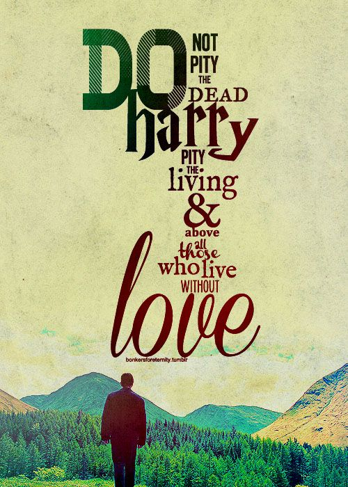 """""""Do not pity the dead, Harry. Pity the living, and, above all those who live without love."""" ― J.K. Rowling, Harry Potter and the Deathly Hallows."""